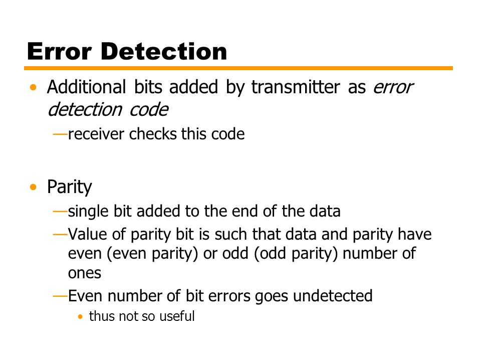 Error Detection Additional bits added by transmitter as error detection code —receiver checks this code Parity —single bit added to the end of the dat