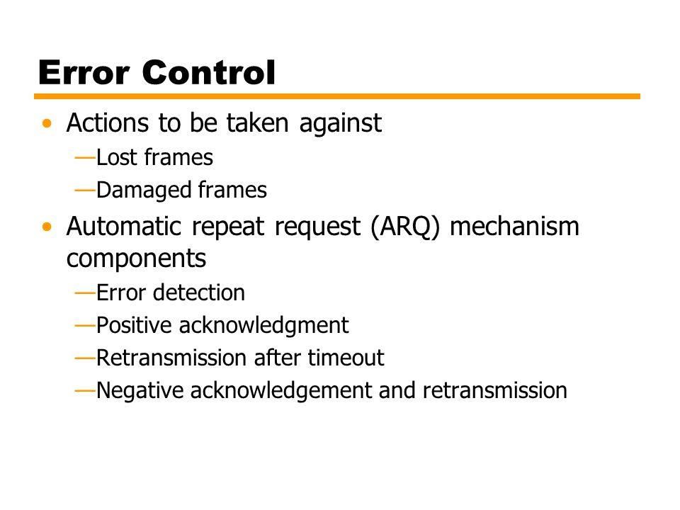 Error Control Actions to be taken against —Lost frames —Damaged frames Automatic repeat request (ARQ) mechanism components —Error detection —Positive