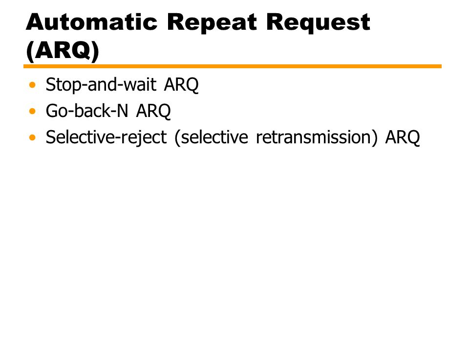 Automatic Repeat Request (ARQ) Stop-and-wait ARQ Go-back-N ARQ Selective-reject (selective retransmission) ARQ