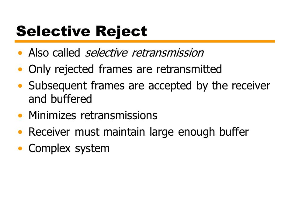 Selective Reject Also called selective retransmission Only rejected frames are retransmitted Subsequent frames are accepted by the receiver and buffer