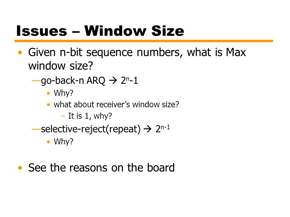 Issues – Window Size Given n-bit sequence numbers, what is Max window size? —go-back-n ARQ  2 n -1 Why? what about receiver's window size? –It is 1,