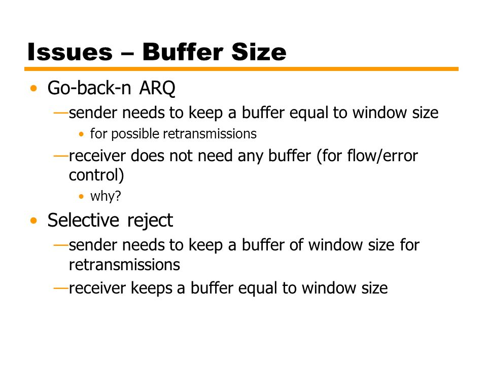 Issues – Buffer Size Go-back-n ARQ —sender needs to keep a buffer equal to window size for possible retransmissions —receiver does not need any buffer