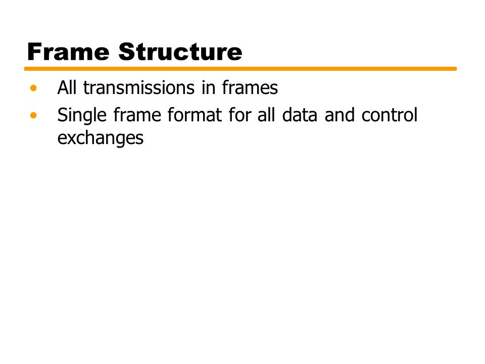 Frame Structure All transmissions in frames Single frame format for all data and control exchanges