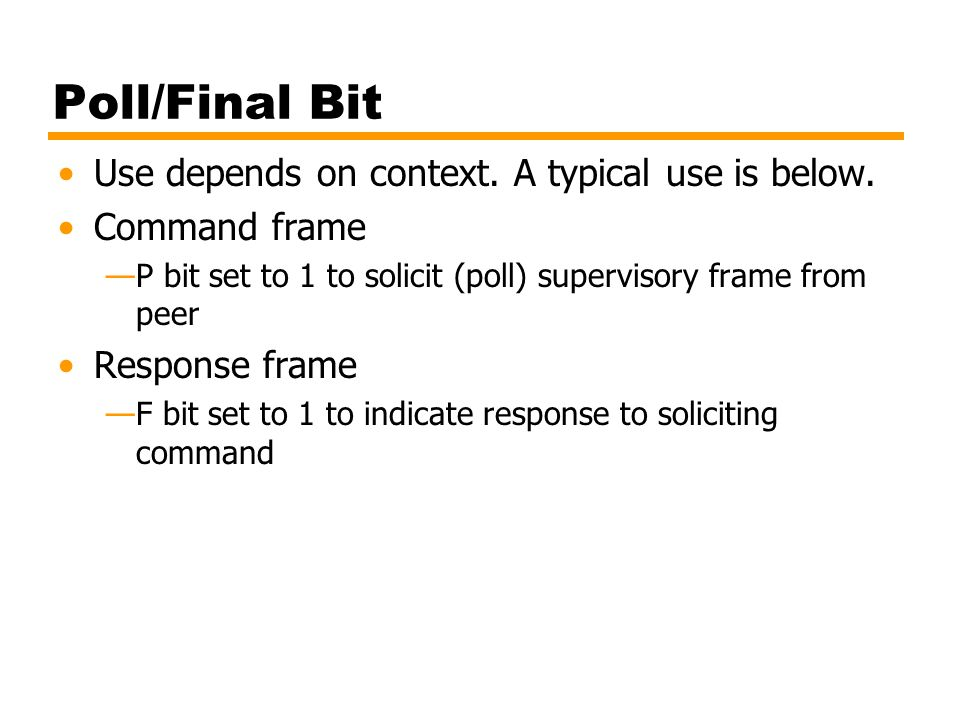 Poll/Final Bit Use depends on context. A typical use is below. Command frame —P bit set to 1 to solicit (poll) supervisory frame from peer Response fr
