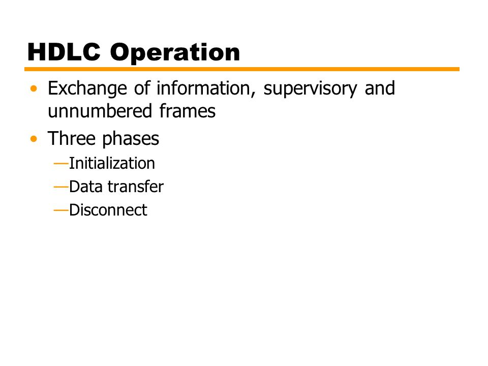 HDLC Operation Exchange of information, supervisory and unnumbered frames Three phases —Initialization —Data transfer —Disconnect