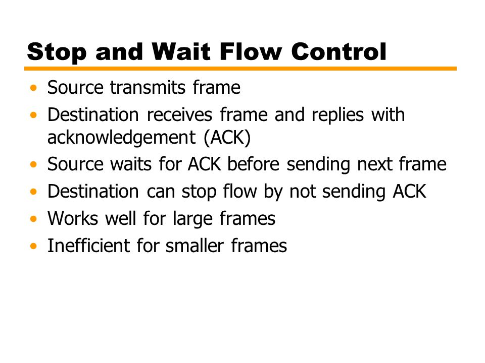 Stop and Wait Flow Control Source transmits frame Destination receives frame and replies with acknowledgement (ACK) Source waits for ACK before sendin