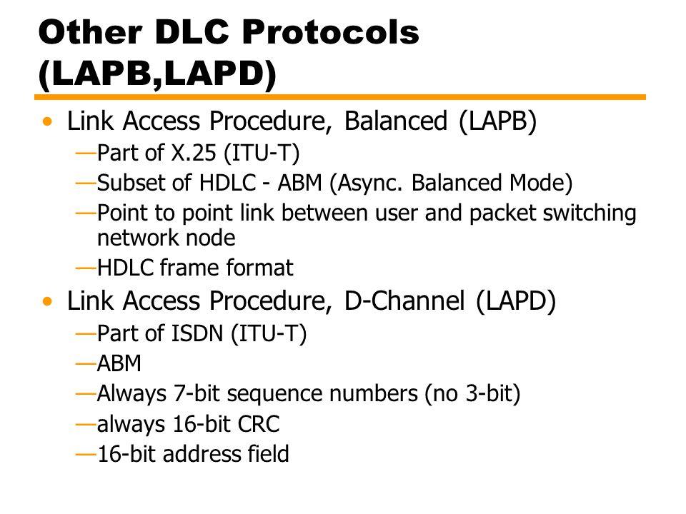 Other DLC Protocols (LAPB,LAPD) Link Access Procedure, Balanced (LAPB) —Part of X.25 (ITU-T) —Subset of HDLC - ABM (Async. Balanced Mode) —Point to po