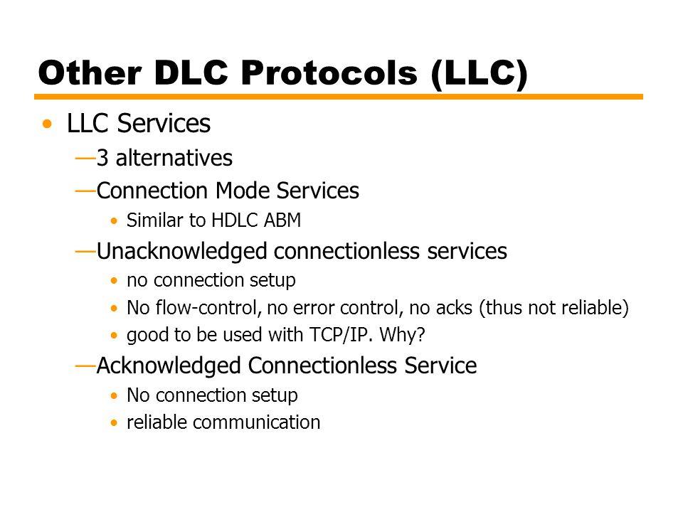 Other DLC Protocols (LLC) LLC Services —3 alternatives —Connection Mode Services Similar to HDLC ABM —Unacknowledged connectionless services no connec