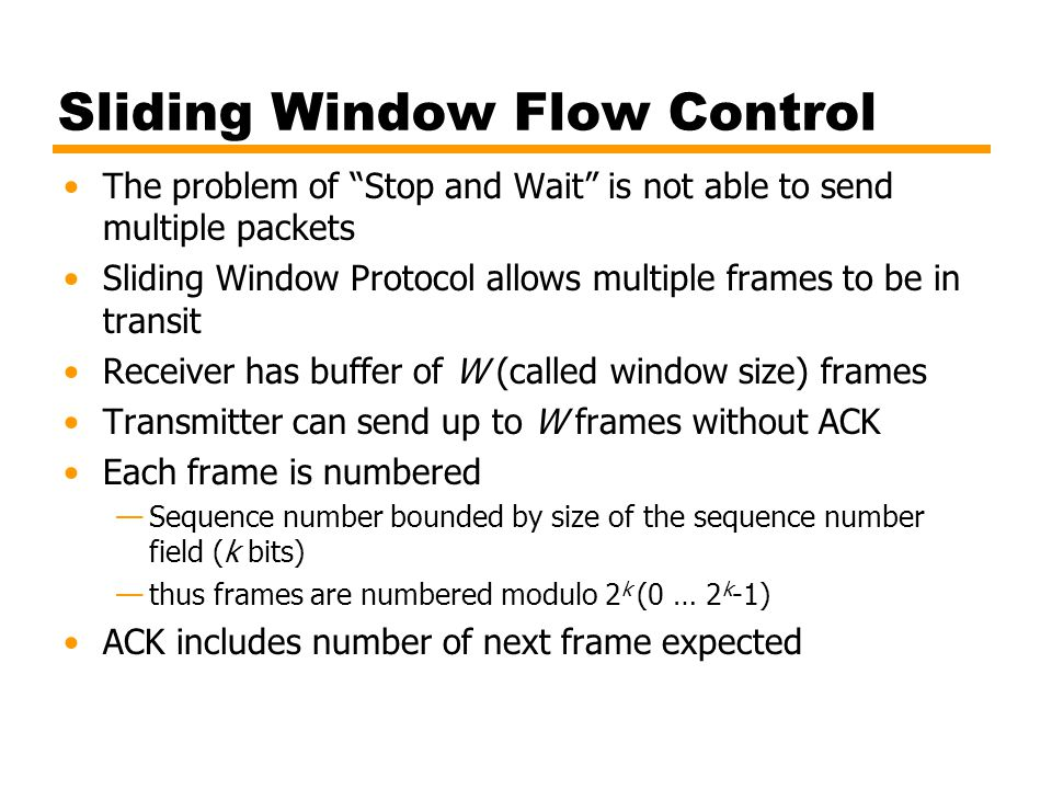 Frame Types Information - data to be transmitted to user —Acknowledgment is piggybacked on information frames (only positive acknowledgment) Supervisory – ARQ messages (RR/RNR/REJ/SREJ) when piggyback not used (actually only RR can be piggybacked; for the other, we need Supervisory frames) Unnumbered – supplementary link control functions.