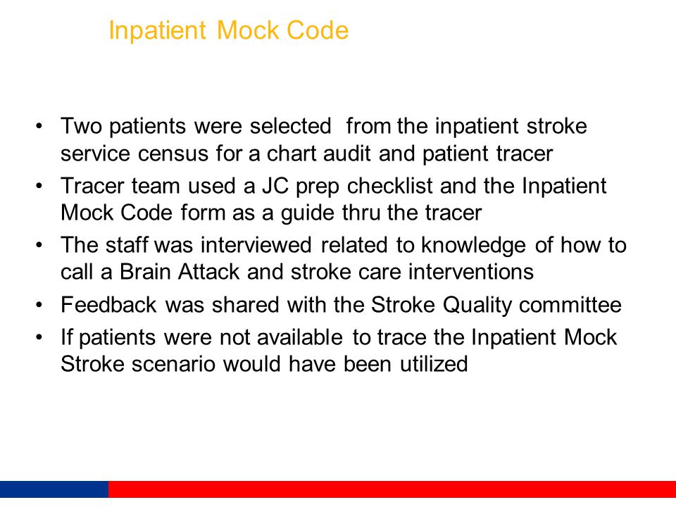 Inpatient Mock Code Two patients were selected from the inpatient stroke service census for a chart audit and patient tracer Tracer team used a JC pre