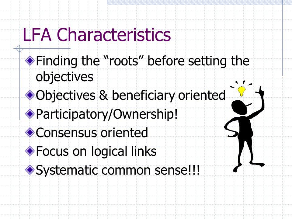 Internet information on LFA www.google.com/logical framework approach http://www.ausaid.gov.au/ausguide/ausguidelines/1.ht ml http://lgausa.com/logframe_approach.htm http://www.cgiar.org/isnar/gender/hambly.htm http://www.pcm-group.com/services_helpdesk_faq.jsp http://europa.eu.int/comm/europeaid/evaluation/metho ds/PCM_Manual_EN-march2001.pdf