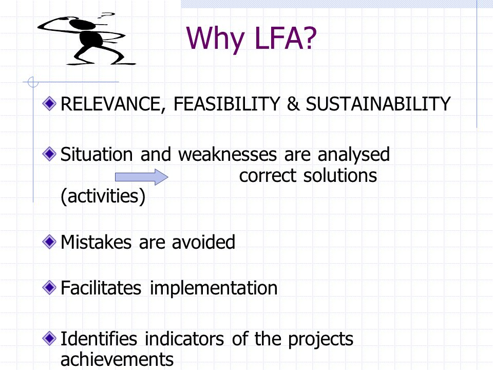 The nine steps of an LFA analysis 1 Analysis of project´s Context 2 Analysis of Stakeholders 3 Problem Analysis/Situation Analysis 4 Objectives Analysis 5 Plan of Activities 6 Plan of Resources/Inputs 7 Indicators/measurements 8 Risk Analysis 9 Analysis of Assumptions
