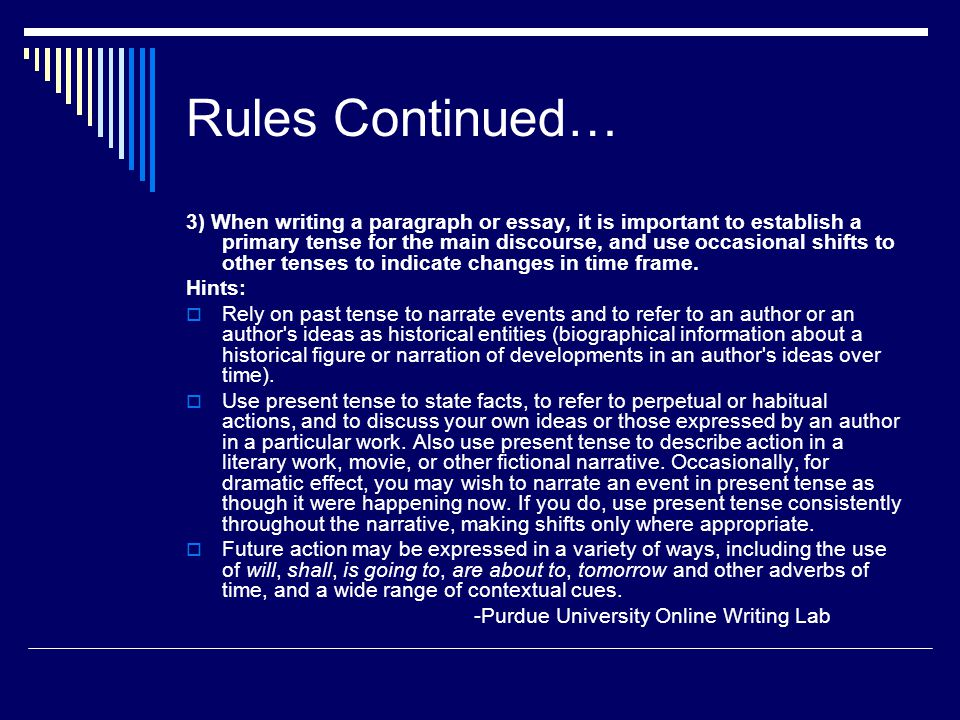 Rules Continued… 3) When writing a paragraph or essay, it is important to establish a primary tense for the main discourse, and use occasional shifts