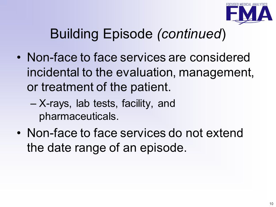 10 Building Episode (continued) Non-face to face services are considered incidental to the evaluation, management, or treatment of the patient.