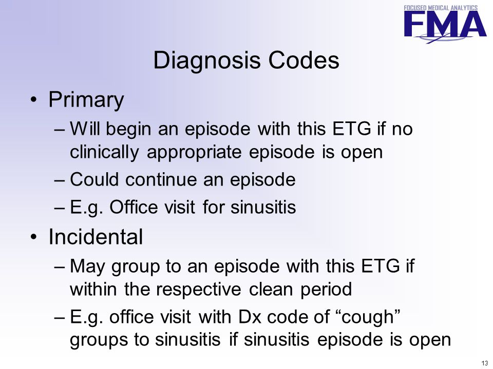 13 Diagnosis Codes Primary –Will begin an episode with this ETG if no clinically appropriate episode is open –Could continue an episode –E.g.