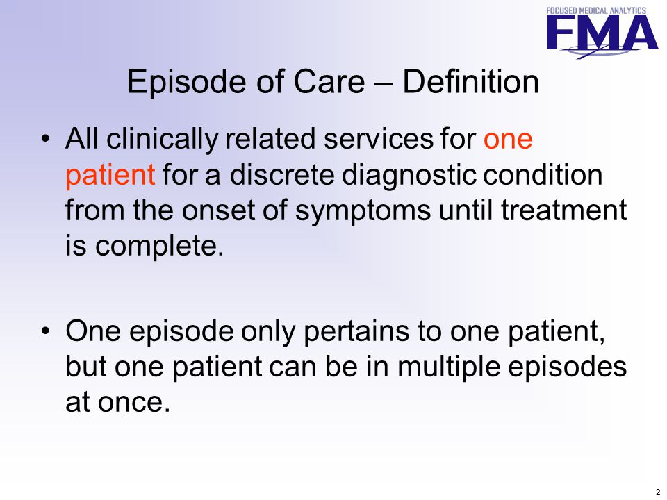 2 Episode of Care – Definition All clinically related services for one patient for a discrete diagnostic condition from the onset of symptoms until treatment is complete.