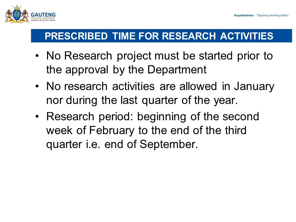 PRESCRIBED TIME FOR RESEARCH ACTIVITIES No Research project must be started prior to the approval by the Department No research activities are allowed in January nor during the last quarter of the year.