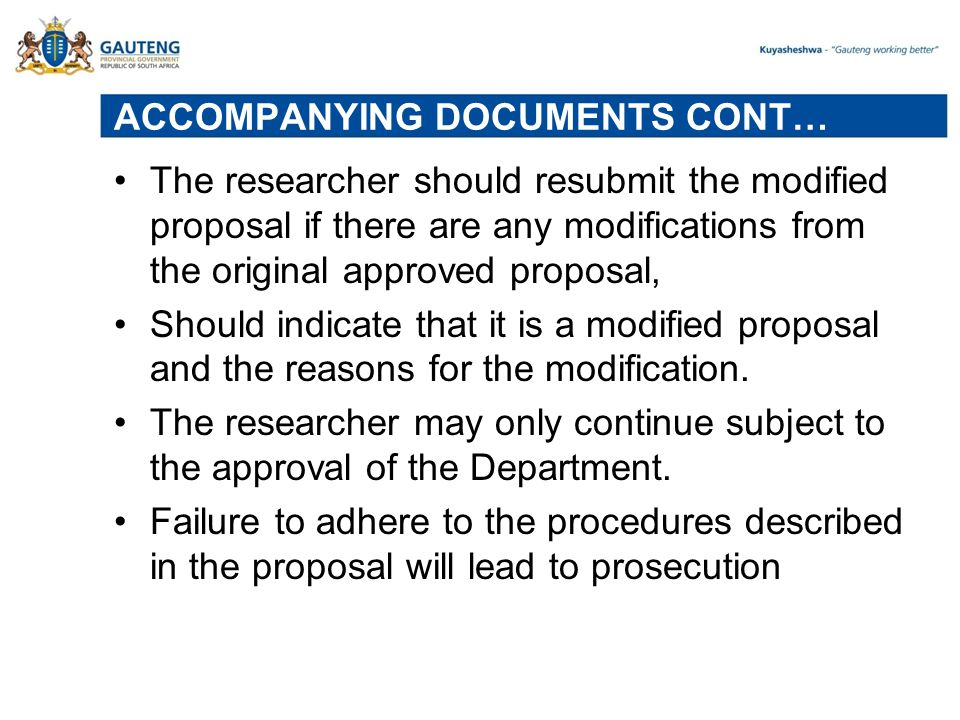 ACCOMPANYING DOCUMENTS CONT… The researcher should resubmit the modified proposal if there are any modifications from the original approved proposal, Should indicate that it is a modified proposal and the reasons for the modification.