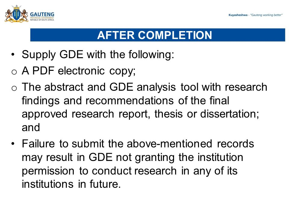 AFTER COMPLETION Supply GDE with the following: o A PDF electronic copy; o The abstract and GDE analysis tool with research findings and recommendations of the final approved research report, thesis or dissertation; and Failure to submit the above-mentioned records may result in GDE not granting the institution permission to conduct research in any of its institutions in future.
