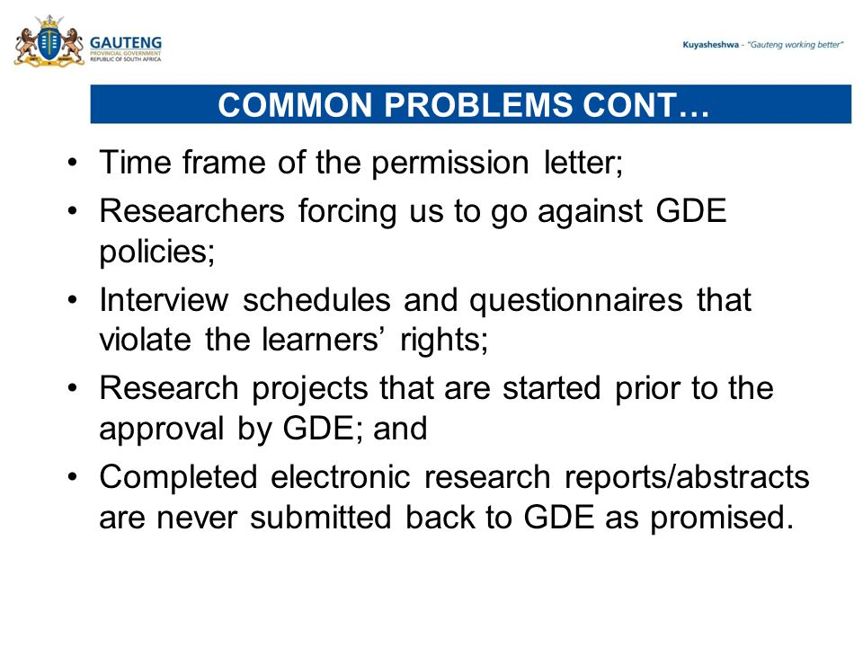 COMMON PROBLEMS CONT… Time frame of the permission letter; Researchers forcing us to go against GDE policies; Interview schedules and questionnaires that violate the learners' rights; Research projects that are started prior to the approval by GDE; and Completed electronic research reports/abstracts are never submitted back to GDE as promised.
