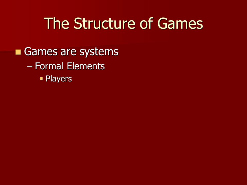 The Structure of Games Games are systems Games are systems –Formal Elements  Players