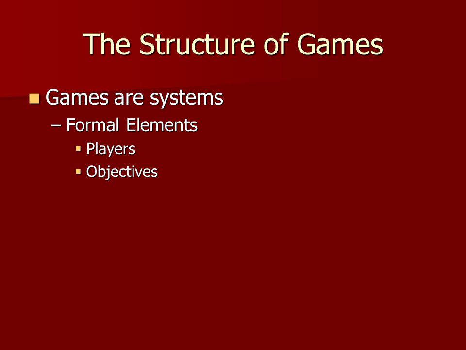 The Structure of Games Games are systems Games are systems –Formal Elements  Players  Objectives
