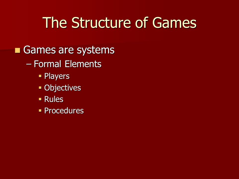 The Structure of Games Games are systems Games are systems –Formal Elements  Players  Objectives  Rules  Procedures