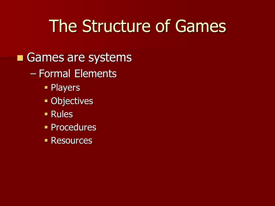 The Structure of Games Games are systems Games are systems –Formal Elements  Players  Objectives  Rules  Procedures  Resources