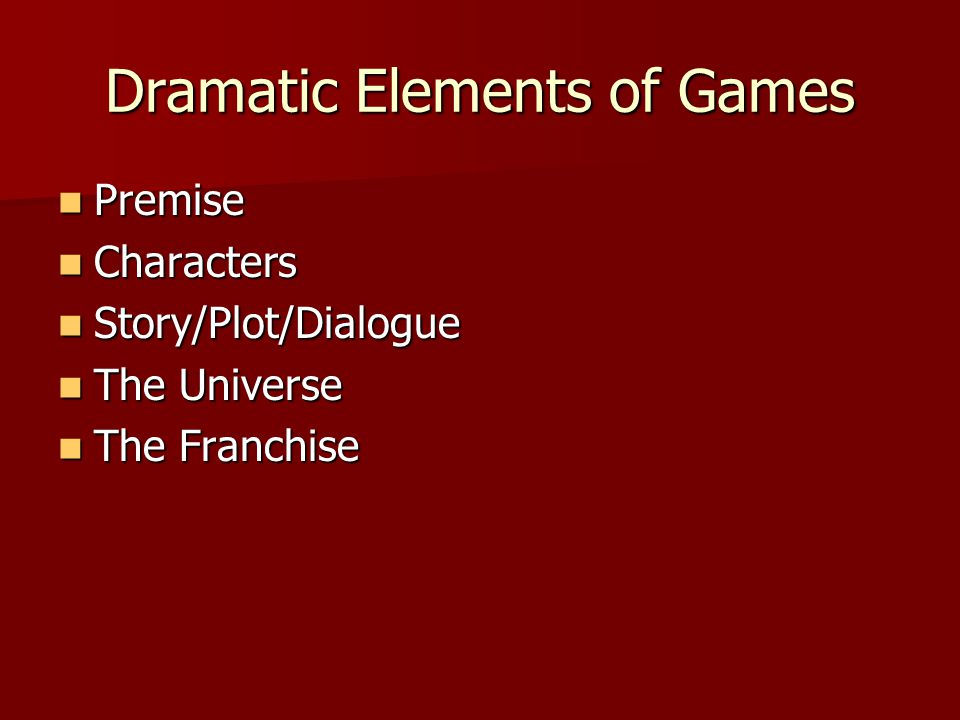 Dramatic Elements of Games Premise Premise Characters Characters Story/Plot/Dialogue Story/Plot/Dialogue The Universe The Universe The Franchise The Franchise