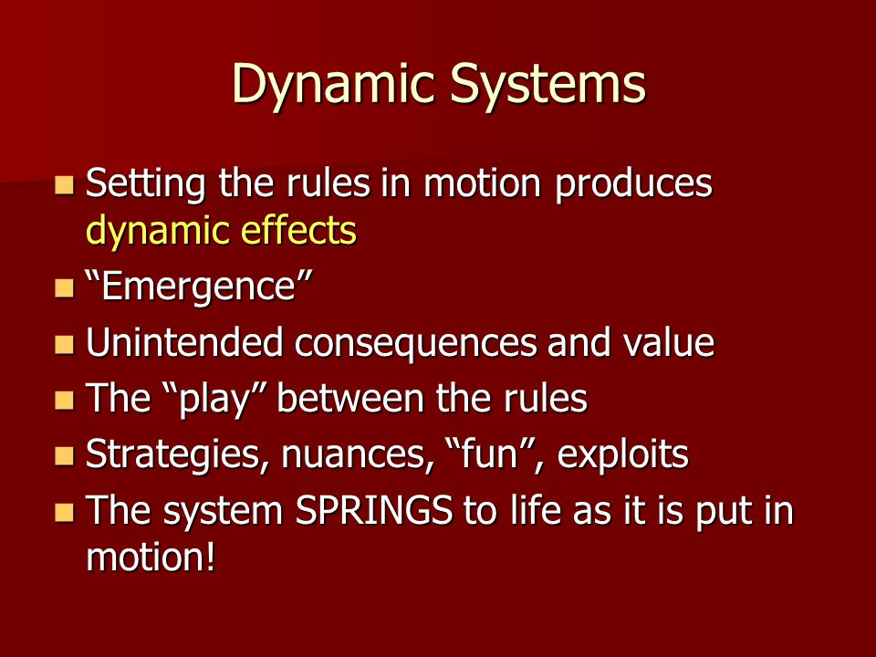 Dynamic Systems Setting the rules in motion produces dynamic effects Setting the rules in motion produces dynamic effects Emergence Emergence Unintended consequences and value Unintended consequences and value The play between the rules The play between the rules Strategies, nuances, fun , exploits Strategies, nuances, fun , exploits The system SPRINGS to life as it is put in motion.