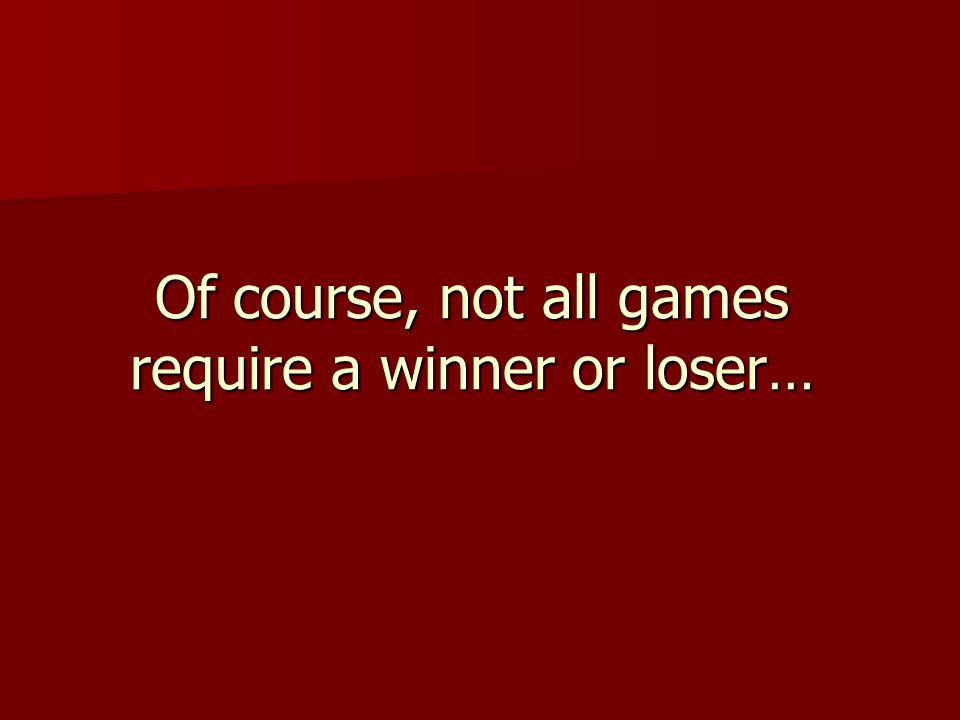 Of course, not all games require a winner or loser…