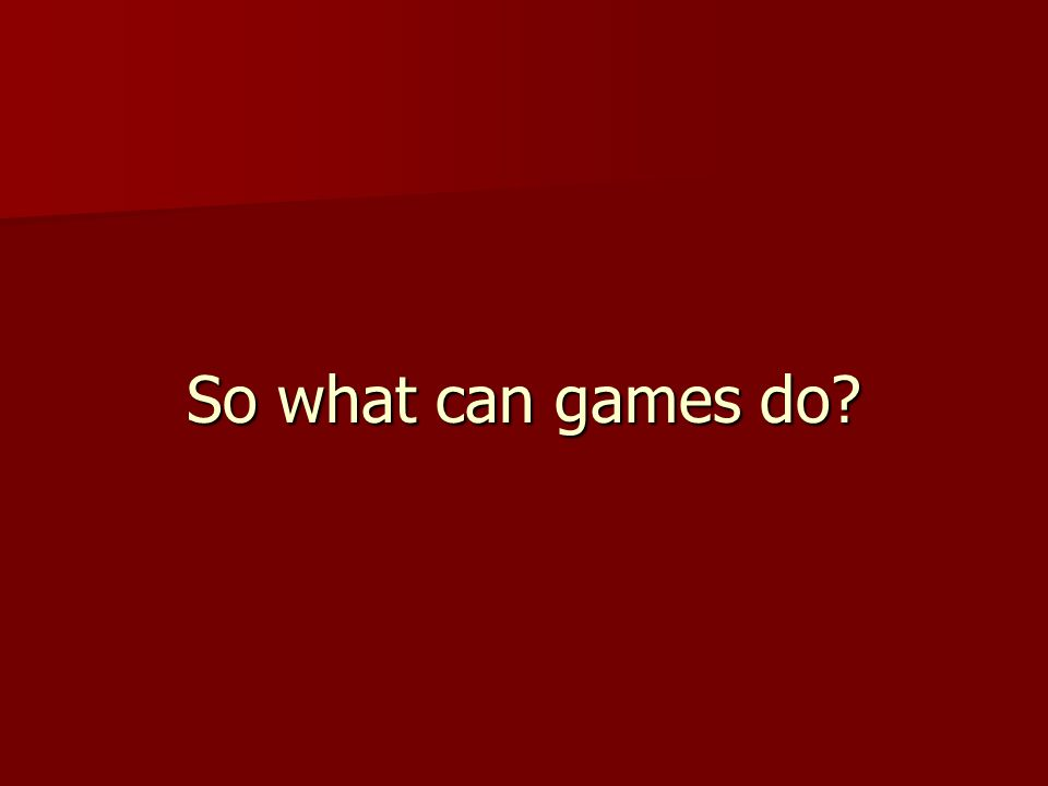 So what can games do