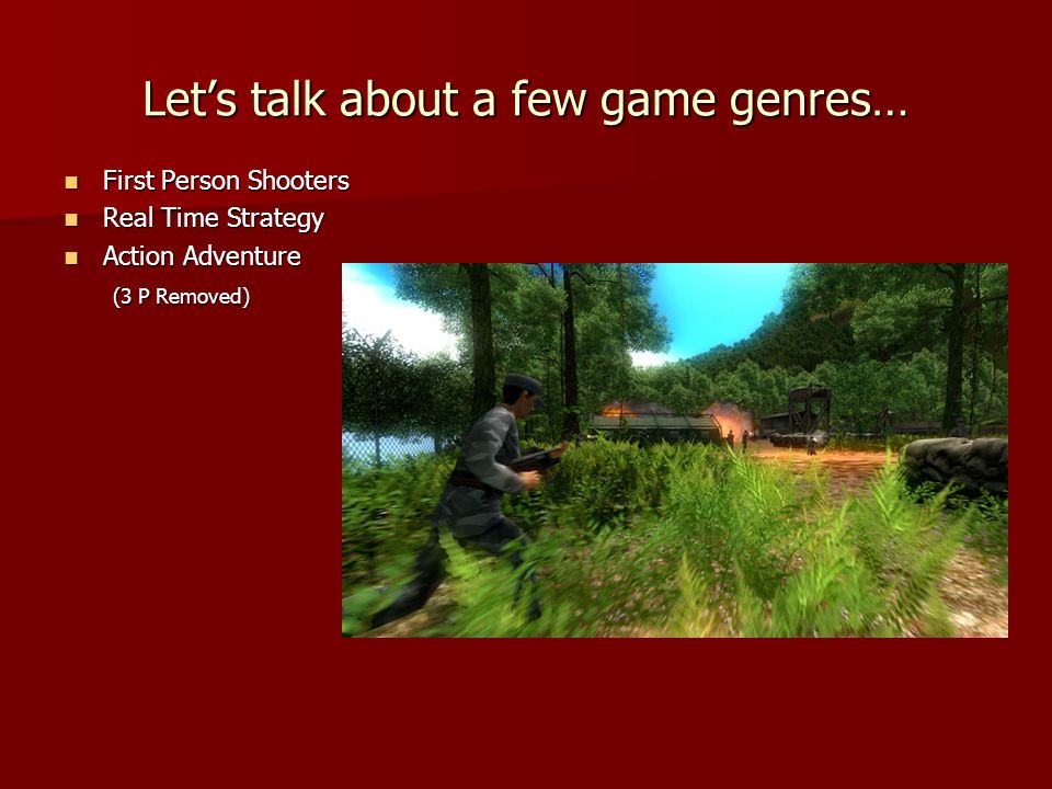 First Person Shooters First Person Shooters Real Time Strategy Real Time Strategy Action Adventure Action Adventure (3 P Removed) (3 P Removed) Let's talk about a few game genres…