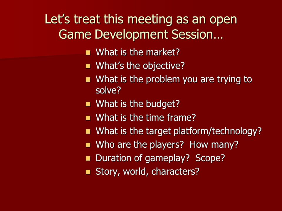 Let's treat this meeting as an open Game Development Session… What is the market.