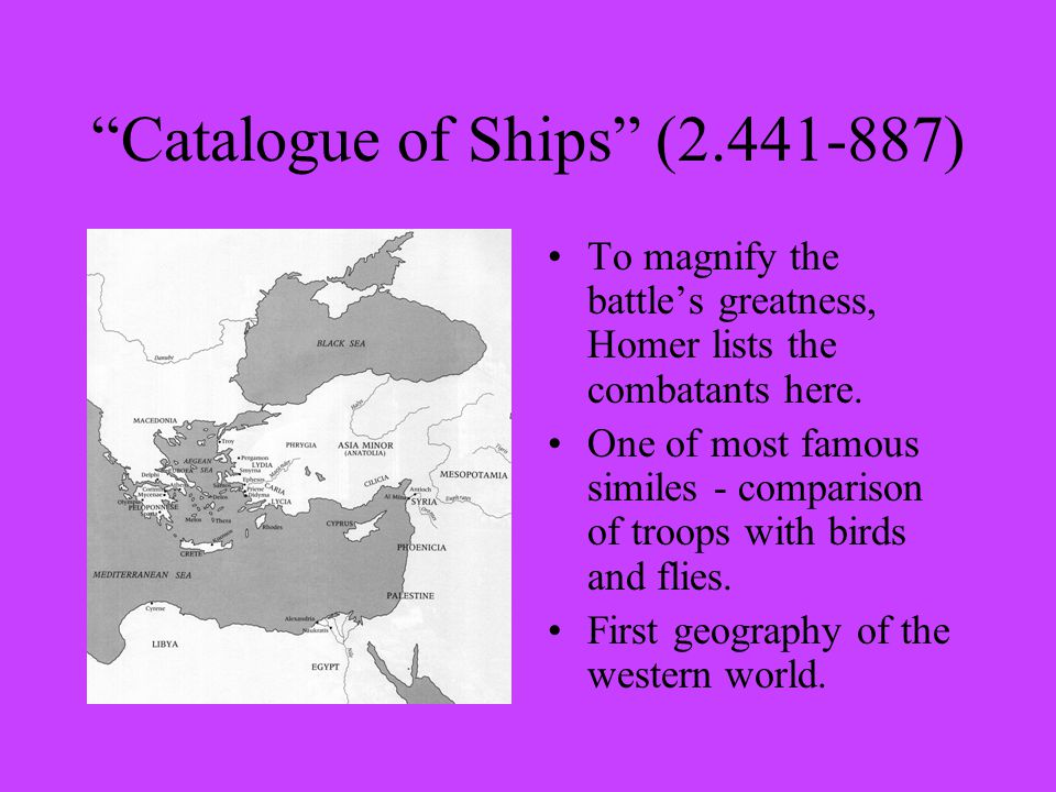 Catalogue of Ships (2.441-887) To magnify the battle's greatness, Homer lists the combatants here.