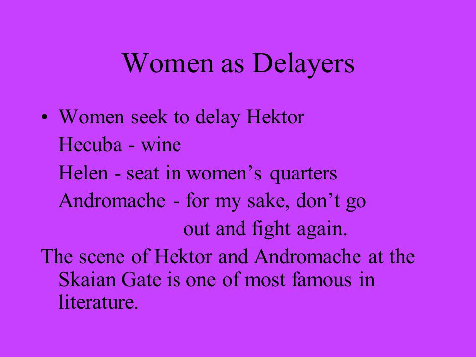 Women as Delayers Women seek to delay Hektor Hecuba - wine Helen - seat in women's quarters Andromache - for my sake, don't go out and fight again.