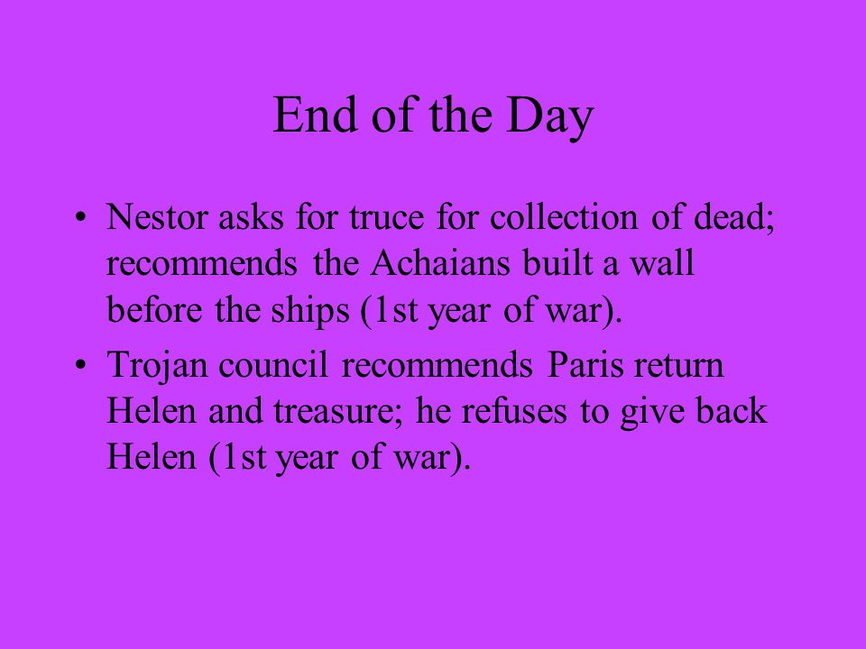 End of the Day Nestor asks for truce for collection of dead; recommends the Achaians built a wall before the ships (1st year of war).