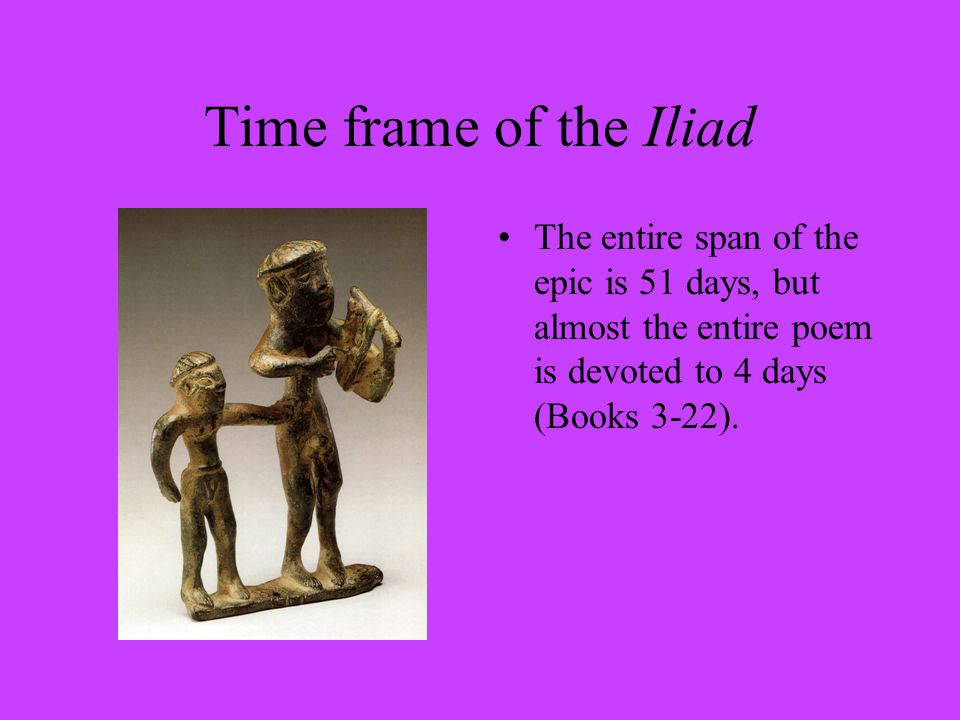 Time frame of the Iliad The entire span of the epic is 51 days, but almost the entire poem is devoted to 4 days (Books 3-22).