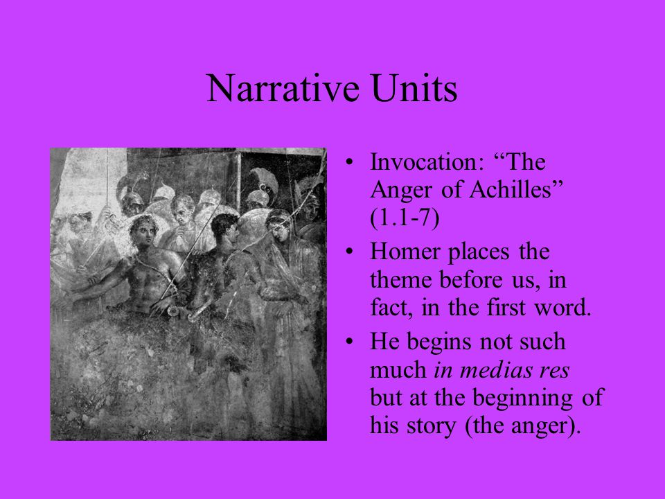 Narrative Units Invocation: The Anger of Achilles (1.1-7) Homer places the theme before us, in fact, in the first word.
