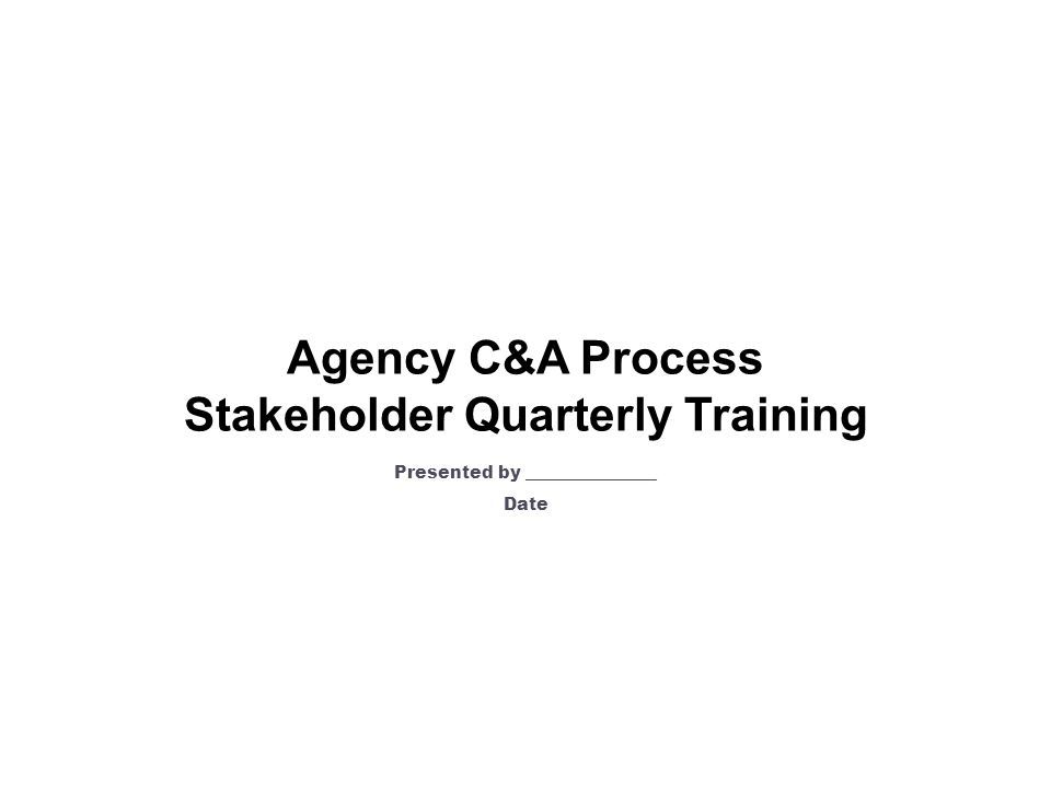 Agency C&A Process Stakeholder Quarterly Training Presented by _______________ Date