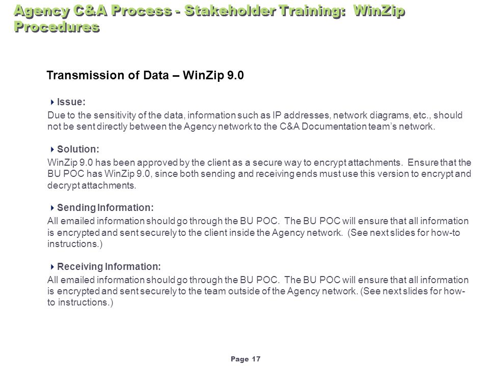 Page 17 Agency C&A Process - Stakeholder Training: WinZip Procedures  Issue: Due to the sensitivity of the data, information such as IP addresses, network diagrams, etc., should not be sent directly between the Agency network to the C&A Documentation team's network.