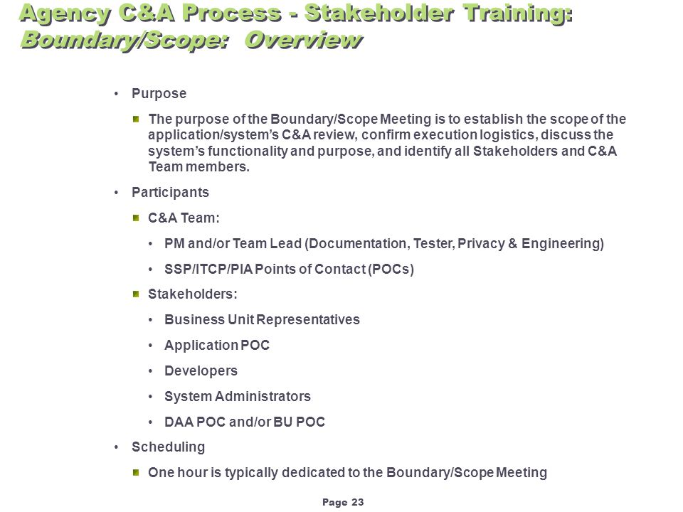 Page 23 Agency C&A Process - Stakeholder Training: Boundary/Scope: Overview Purpose The purpose of the Boundary/Scope Meeting is to establish the scope of the application/system's C&A review, confirm execution logistics, discuss the system's functionality and purpose, and identify all Stakeholders and C&A Team members.