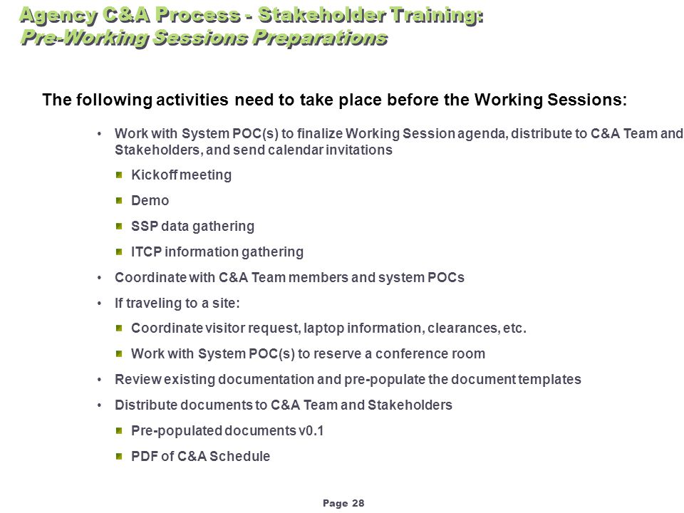 Page 28 Agency C&A Process - Stakeholder Training: Pre-Working Sessions Preparations The following activities need to take place before the Working Sessions: Work with System POC(s) to finalize Working Session agenda, distribute to C&A Team and Stakeholders, and send calendar invitations Kickoff meeting Demo SSP data gathering ITCP information gathering Coordinate with C&A Team members and system POCs If traveling to a site: Coordinate visitor request, laptop information, clearances, etc.