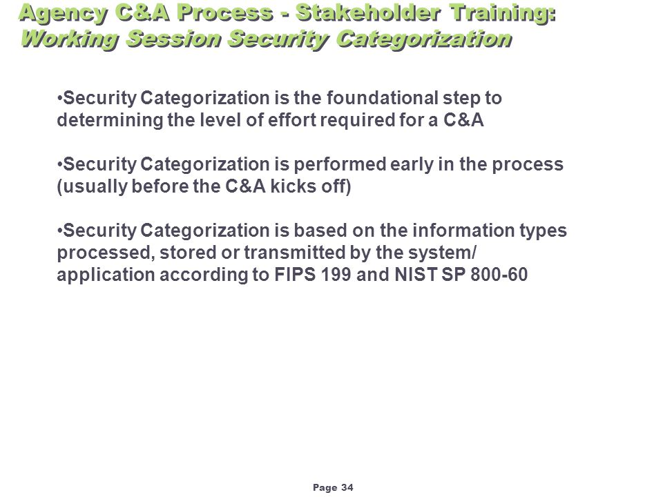 Page 34 Agency C&A Process - Stakeholder Training: Working Session Security Categorization Security Categorization is the foundational step to determining the level of effort required for a C&A Security Categorization is performed early in the process (usually before the C&A kicks off) Security Categorization is based on the information types processed, stored or transmitted by the system/ application according to FIPS 199 and NIST SP 800-60