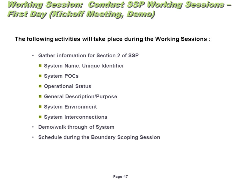 Page 47 Working Session: Conduct SSP Working Sessions – First Day (Kickoff Meeting, Demo) The following activities will take place during the Working Sessions : Gather information for Section 2 of SSP System Name, Unique Identifier System POCs Operational Status General Description/Purpose System Environment System Interconnections Demo/walk through of System Schedule during the Boundary Scoping Session