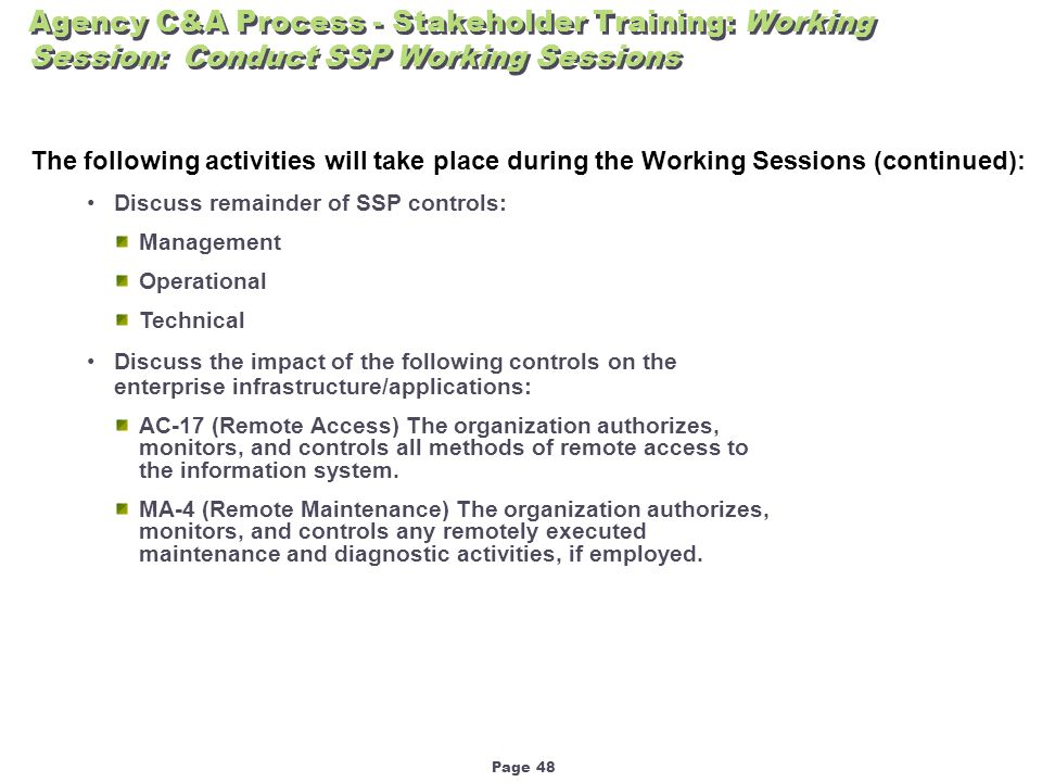 Page 48 Agency C&A Process - Stakeholder Training: Working Session: Conduct SSP Working Sessions The following activities will take place during the Working Sessions (continued): Discuss remainder of SSP controls: Management Operational Technical Discuss the impact of the following controls on the enterprise infrastructure/applications: AC-17 (Remote Access) The organization authorizes, monitors, and controls all methods of remote access to the information system.