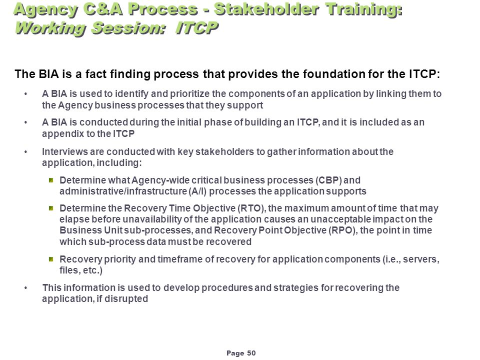 Page 50 Agency C&A Process - Stakeholder Training: Working Session: ITCP The BIA is a fact finding process that provides the foundation for the ITCP: A BIA is used to identify and prioritize the components of an application by linking them to the Agency business processes that they support A BIA is conducted during the initial phase of building an ITCP, and it is included as an appendix to the ITCP Interviews are conducted with key stakeholders to gather information about the application, including: Determine what Agency-wide critical business processes (CBP) and administrative/infrastructure (A/I) processes the application supports Determine the Recovery Time Objective (RTO), the maximum amount of time that may elapse before unavailability of the application causes an unacceptable impact on the Business Unit sub-processes, and Recovery Point Objective (RPO), the point in time which sub-process data must be recovered Recovery priority and timeframe of recovery for application components (i.e., servers, files, etc.) This information is used to develop procedures and strategies for recovering the application, if disrupted