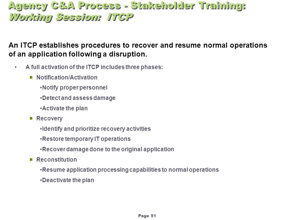Page 51 Agency C&A Process - Stakeholder Training: Working Session: ITCP An ITCP establishes procedures to recover and resume normal operations of an application following a disruption.