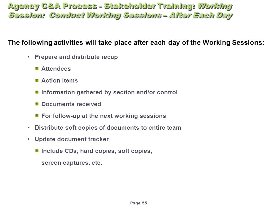 Page 55 Agency C&A Process - Stakeholder Training: Working Session: Conduct Working Sessions – After Each Day The following activities will take place after each day of the Working Sessions: Prepare and distribute recap Attendees Action Items Information gathered by section and/or control Documents received For follow-up at the next working sessions Distribute soft copies of documents to entire team Update document tracker Include CDs, hard copies, soft copies, screen captures, etc.