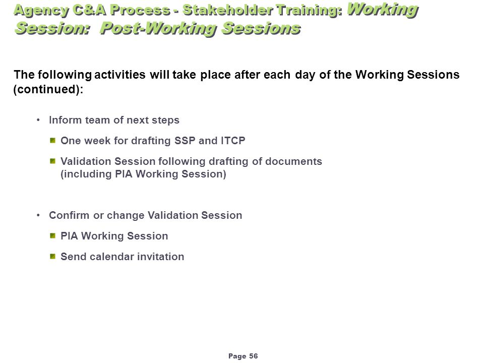 Page 56 Agency C&A Process - Stakeholder Training: Working Session: Post-Working Sessions The following activities will take place after each day of the Working Sessions (continued): Inform team of next steps One week for drafting SSP and ITCP Validation Session following drafting of documents (including PIA Working Session) Confirm or change Validation Session PIA Working Session Send calendar invitation